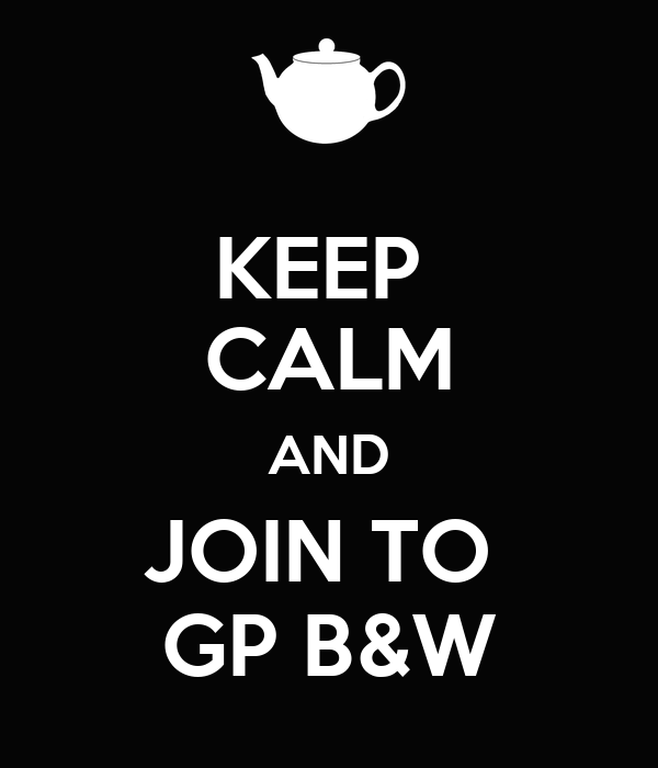 KEEP  CALM AND JOIN TO  GP B&W