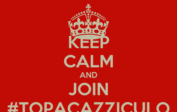 KEEP CALM AND JOIN #TOPACAZZICULO