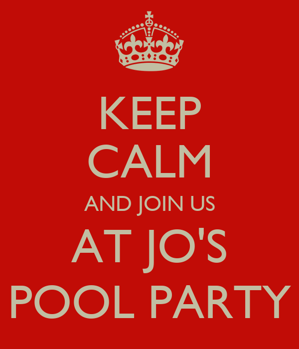 KEEP CALM AND JOIN US AT JO'S POOL PARTY