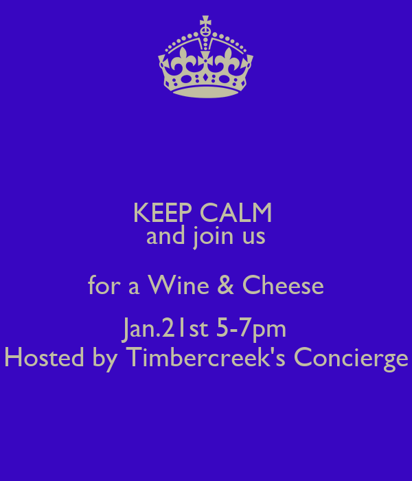 KEEP CALM  and join us for a Wine & Cheese Jan.21st 5-7pm Hosted by Timbercreek's Concierge