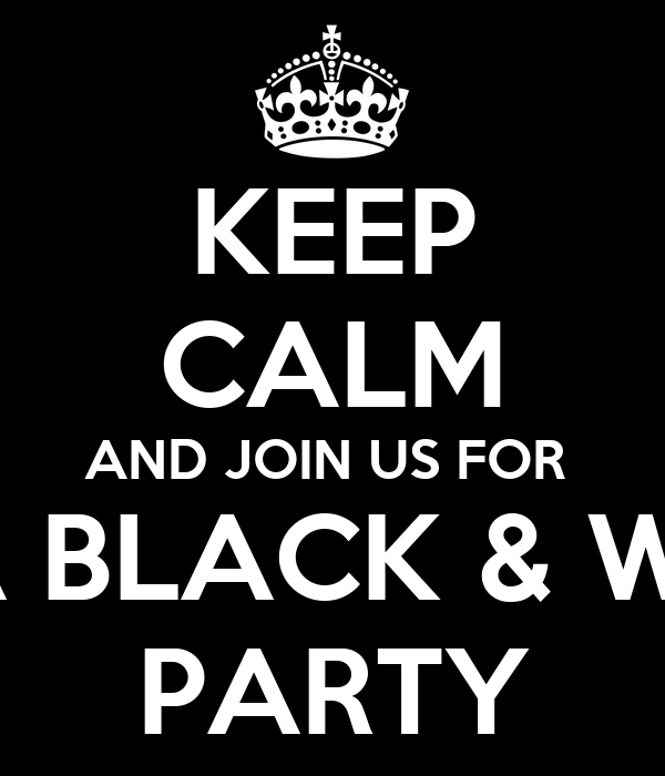 KEEP CALM AND JOIN US FOR  ITS A BLACK & WHITE PARTY