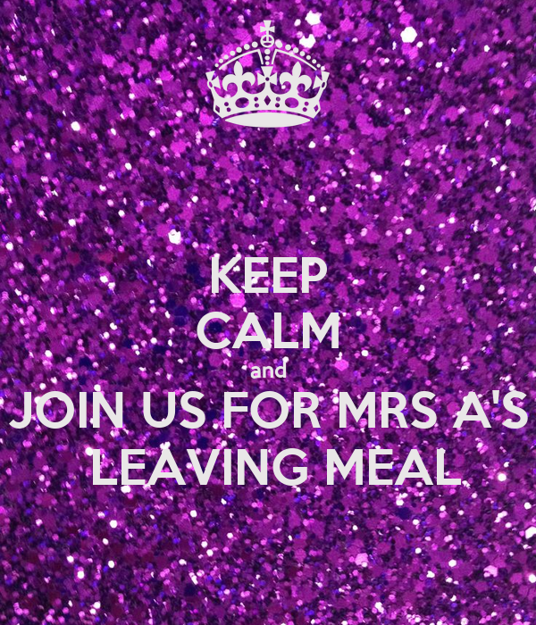 KEEP CALM and JOIN US FOR MRS A'S  LEAVING MEAL