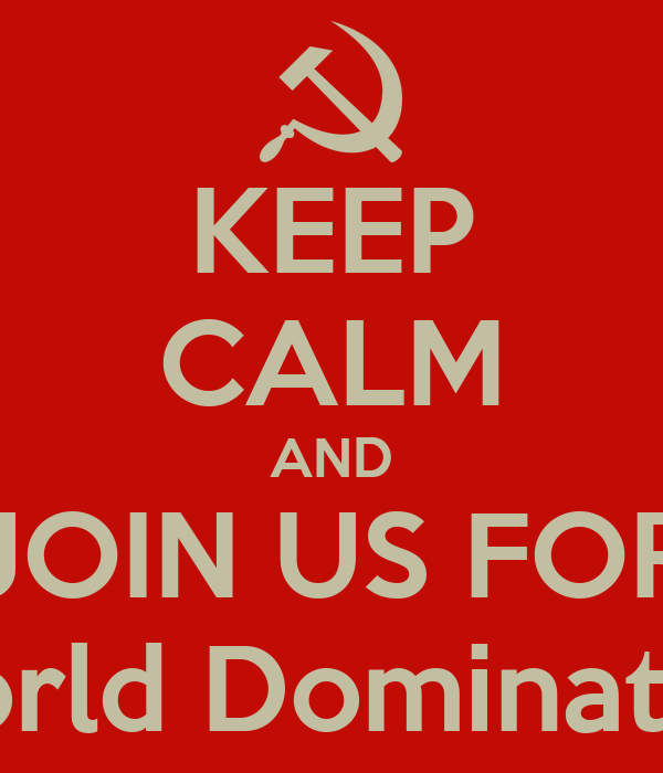 KEEP CALM AND JOIN US FOR World Domination