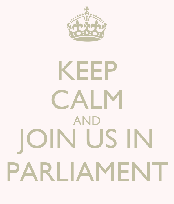 KEEP CALM AND JOIN US IN PARLIAMENT