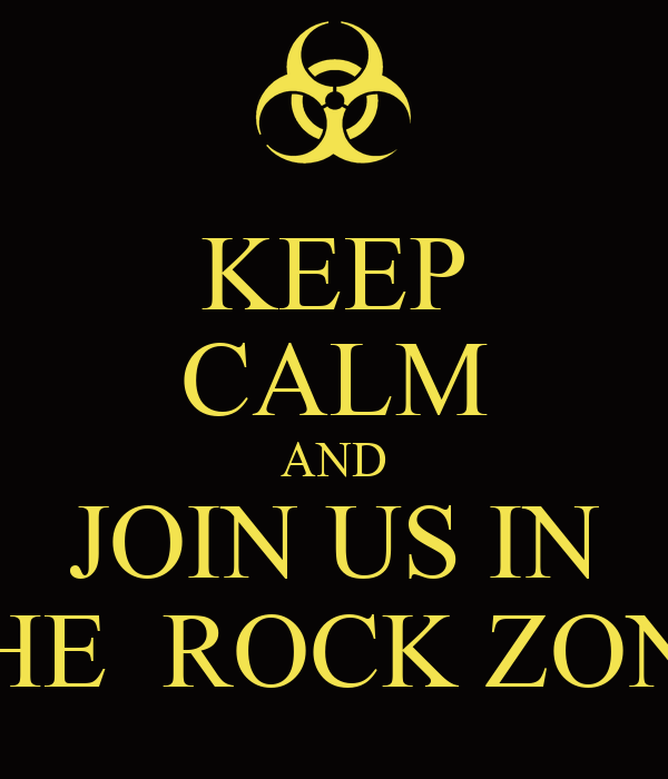 KEEP CALM AND JOIN US IN THE  ROCK ZONE