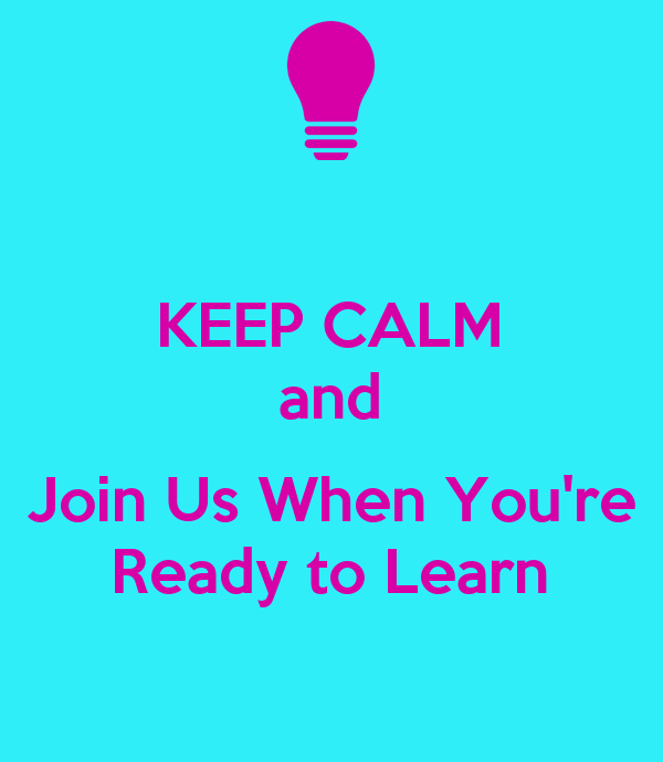 KEEP CALM and  Join Us When You're Ready to Learn