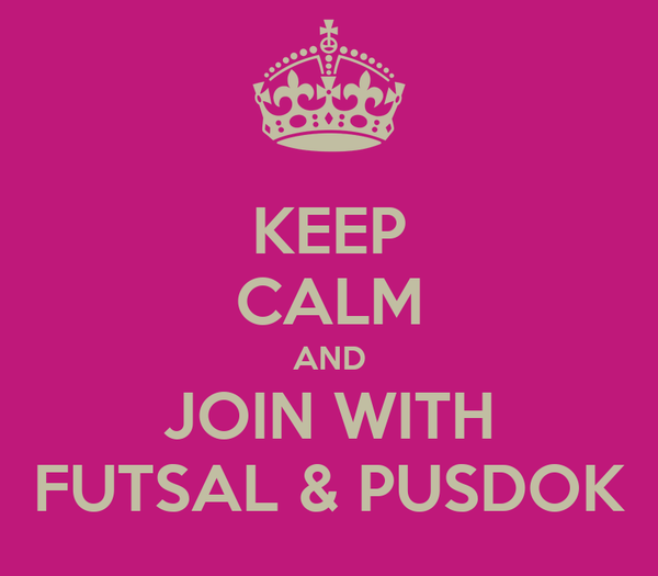 KEEP CALM AND JOIN WITH FUTSAL & PUSDOK