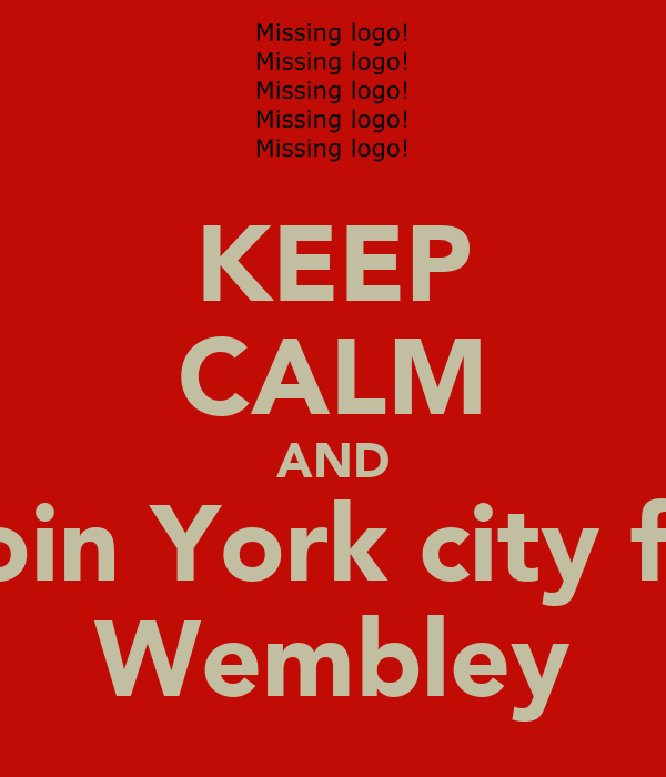 KEEP CALM AND Join York city fc  Wembley