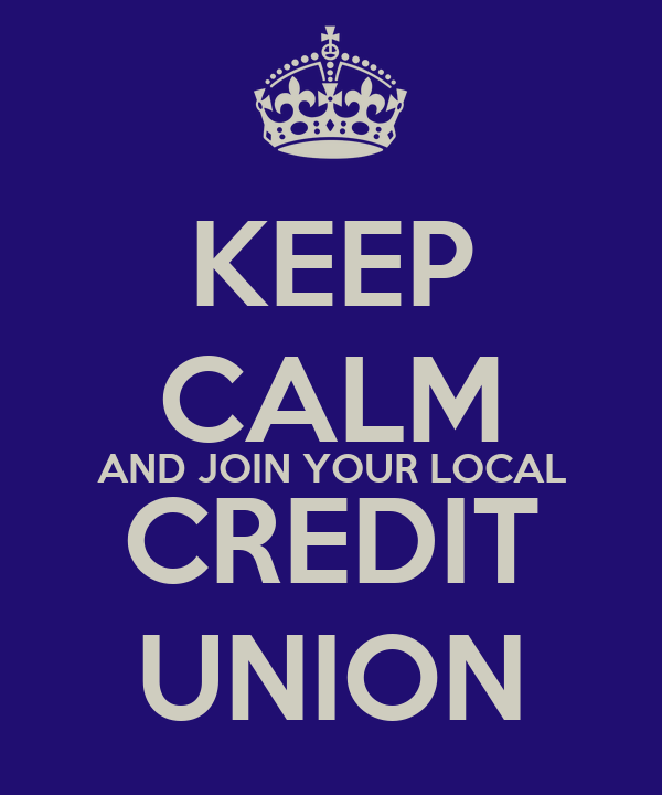 KEEP CALM AND JOIN YOUR LOCAL CREDIT UNION