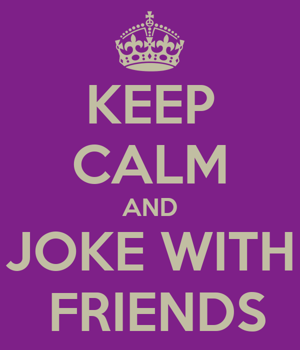 KEEP CALM AND JOKE WITH  FRIENDS