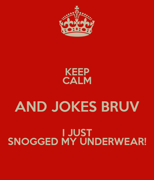 KEEP CALM AND JOKES BRUV I JUST SNOGGED MY UNDERWEAR!