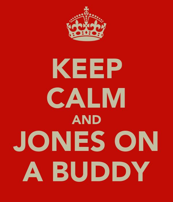 KEEP CALM AND JONES ON A BUDDY