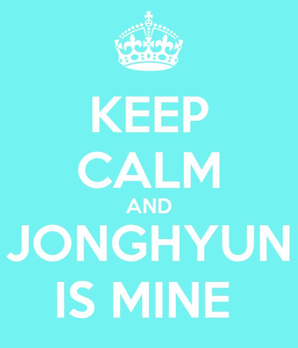 KEEP CALM AND JONGHYUN IS MINE