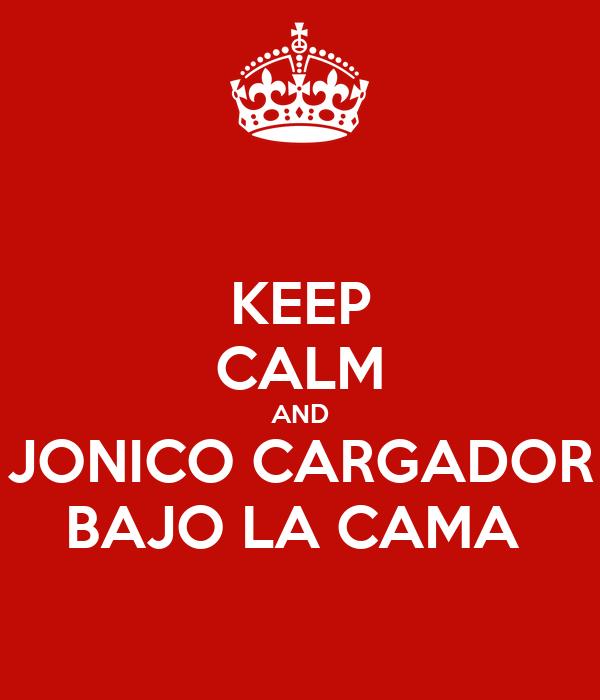 KEEP CALM AND JONICO CARGADOR BAJO LA CAMA
