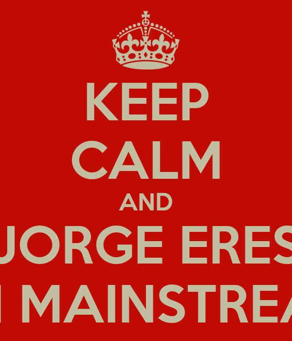 KEEP CALM AND JORGE ERES UN MAINSTREAM