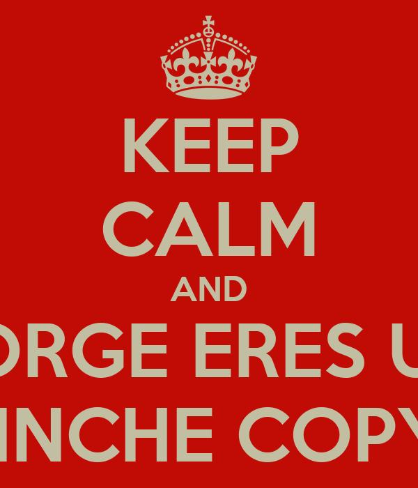 KEEP CALM AND JORGE ERES UN PINCHE COPY