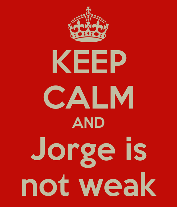 KEEP CALM AND Jorge is not weak