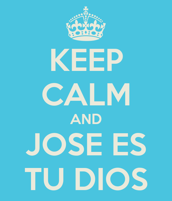 KEEP CALM AND JOSE ES TU DIOS