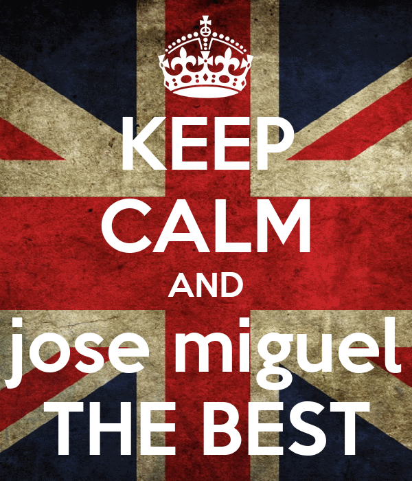 KEEP CALM AND jose miguel THE BEST