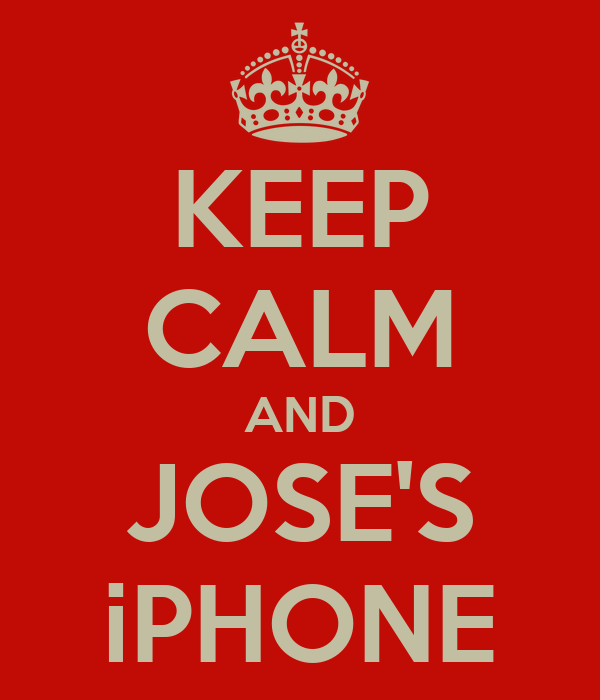 KEEP CALM AND JOSE'S iPHONE