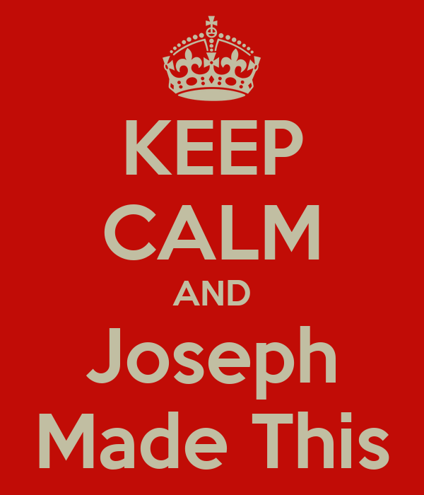KEEP CALM AND Joseph Made This
