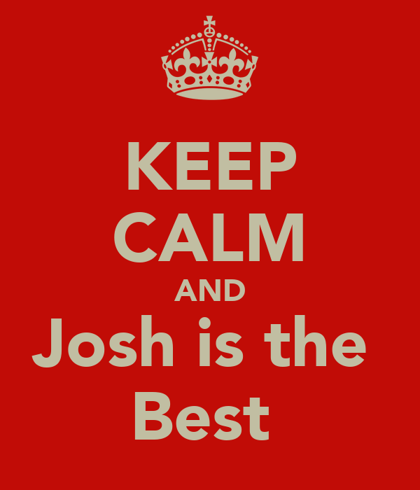 KEEP CALM AND Josh is the  Best