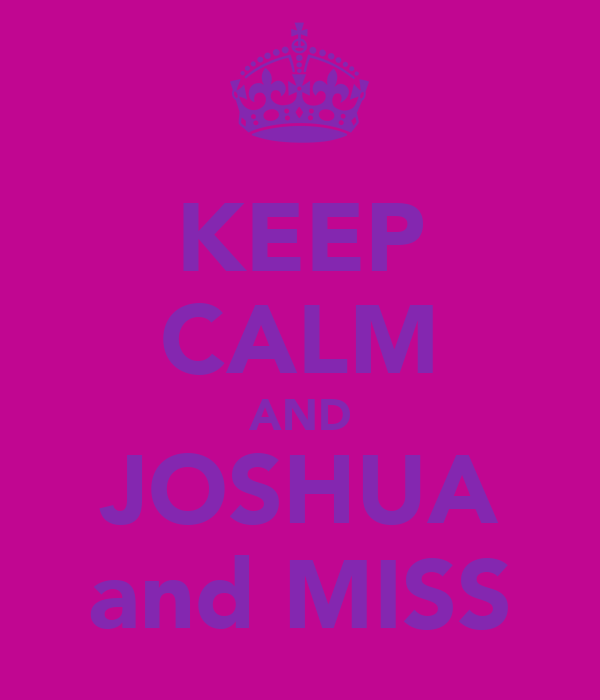 KEEP CALM AND JOSHUA and MISS