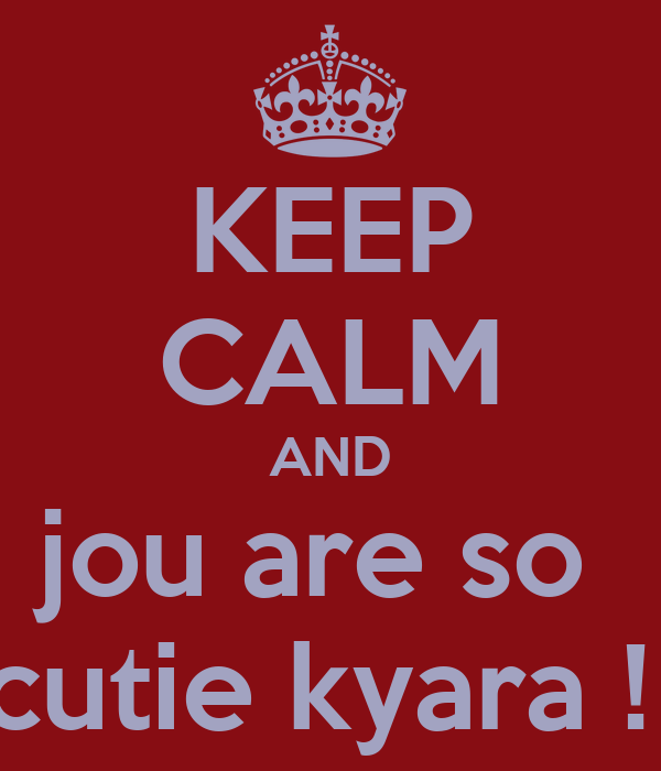 KEEP CALM AND jou are so  cutie kyara !