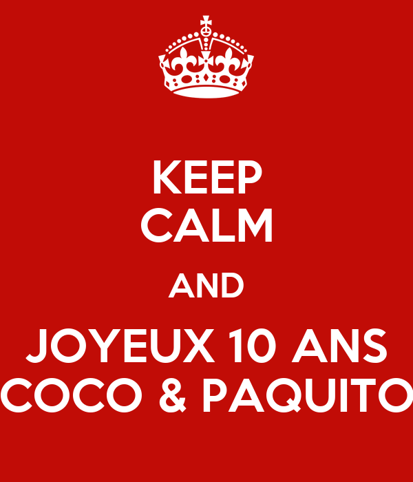 KEEP CALM AND JOYEUX 10 ANS COCO & PAQUITO