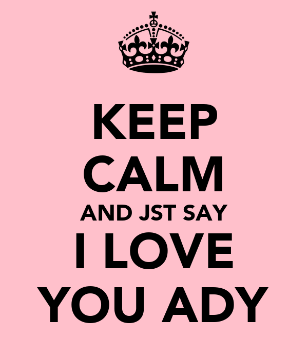 KEEP CALM AND JST SAY I LOVE YOU ADY