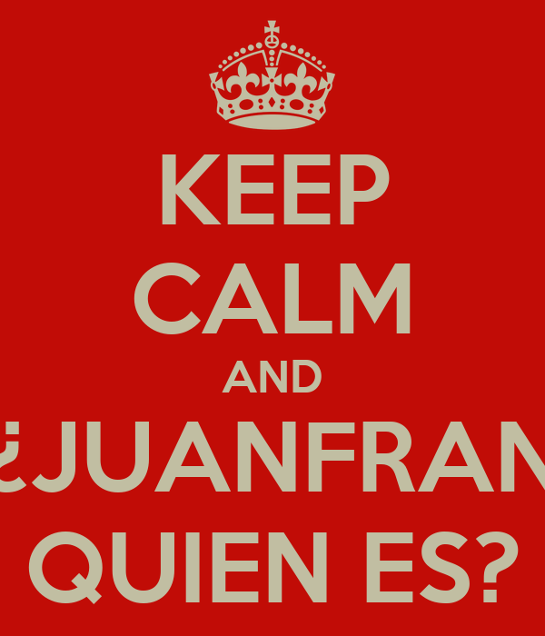 KEEP CALM AND ¿JUANFRAN QUIEN ES?