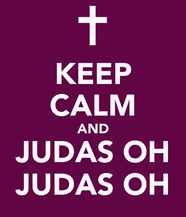 KEEP CALM AND JUDAS OH JUDAS OH
