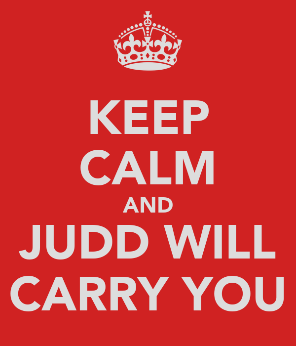 KEEP CALM AND JUDD WILL CARRY YOU