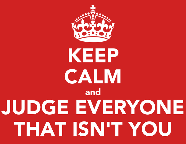 KEEP CALM and JUDGE EVERYONE THAT ISN'T YOU