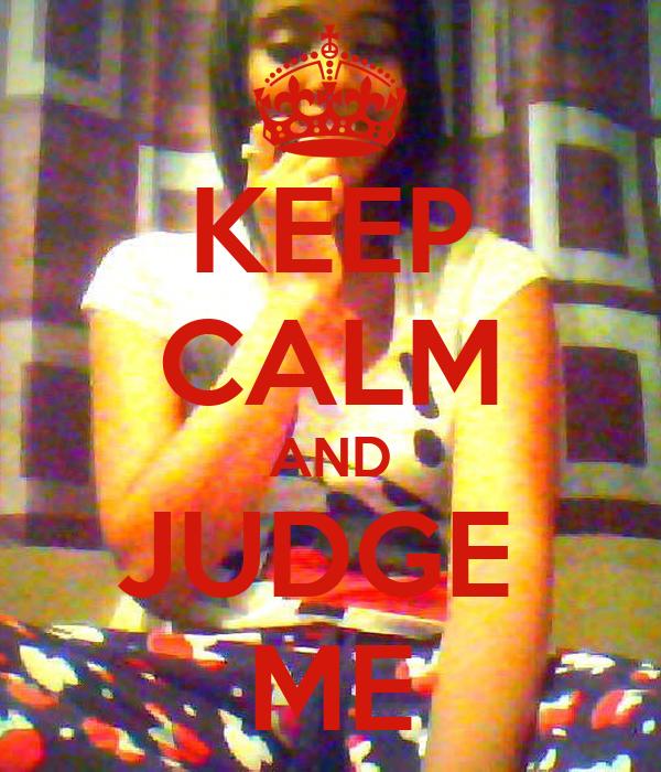 KEEP CALM AND JUDGE  ME