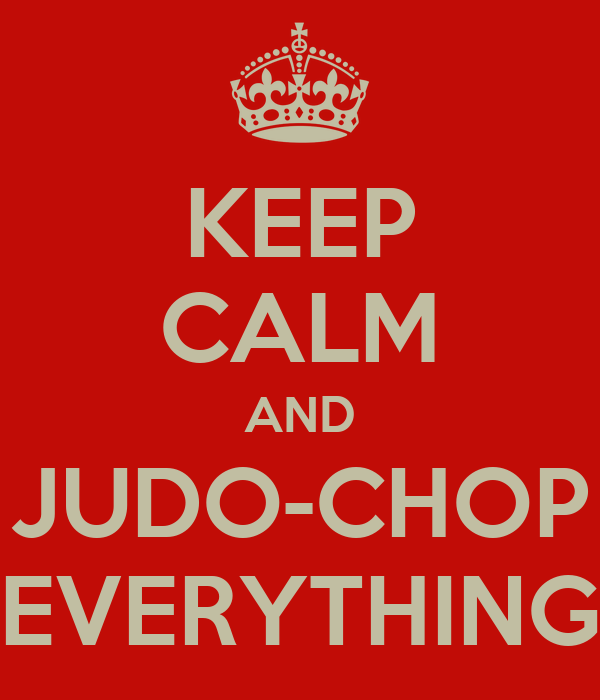 KEEP CALM AND JUDO-CHOP EVERYTHING