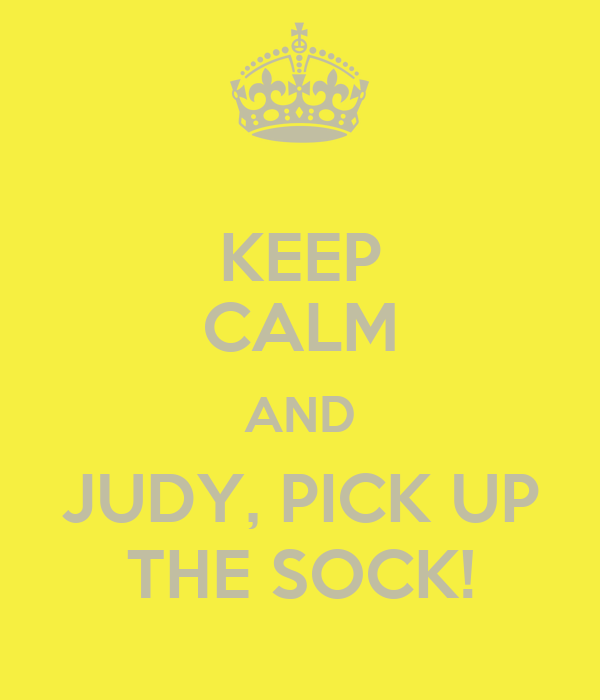 KEEP CALM AND JUDY, PICK UP THE SOCK!