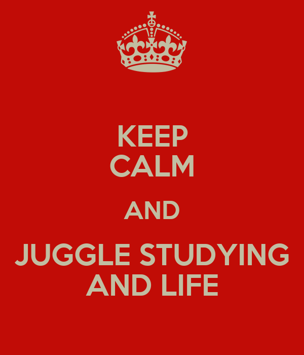 KEEP CALM AND JUGGLE STUDYING AND LIFE