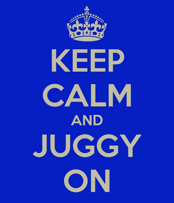 KEEP CALM AND JUGGY ON