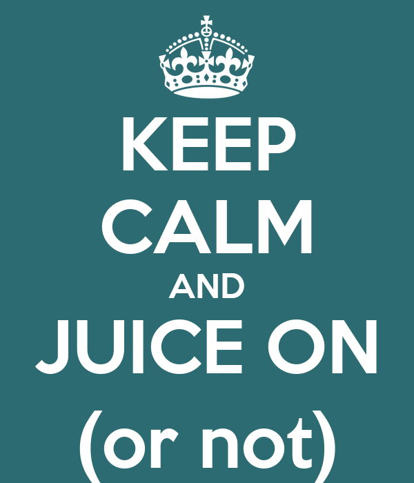 KEEP CALM AND JUICE ON (or not)