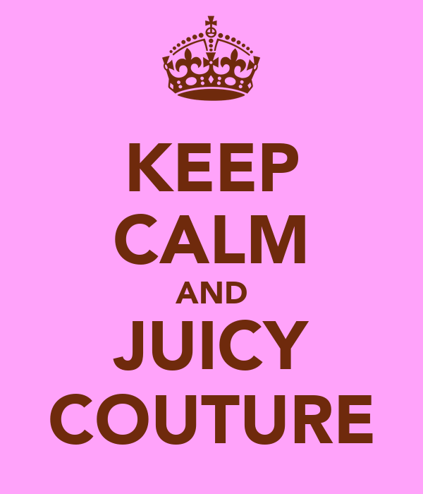 KEEP CALM AND JUICY COUTURE