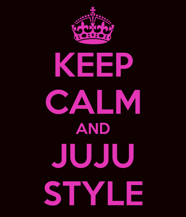 KEEP CALM AND JUJU STYLE