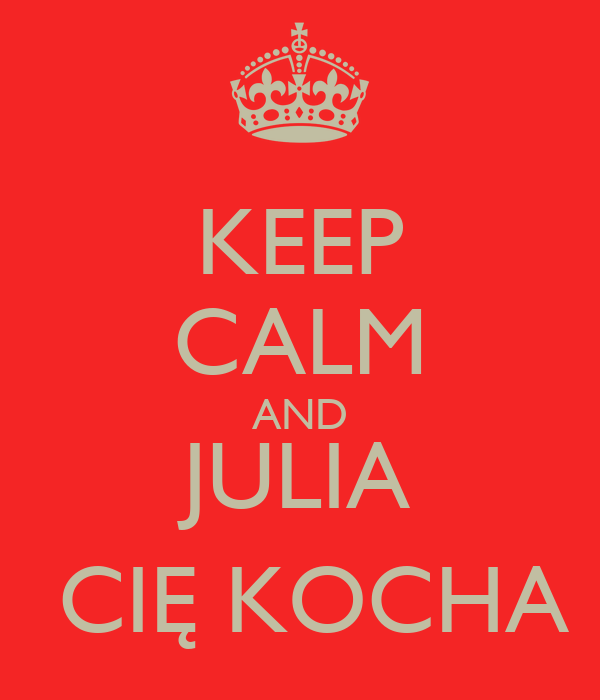 KEEP CALM AND JULIA  CIĘ KOCHA