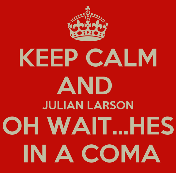 KEEP CALM AND  JULIAN LARSON OH WAIT...HES  IN A COMA
