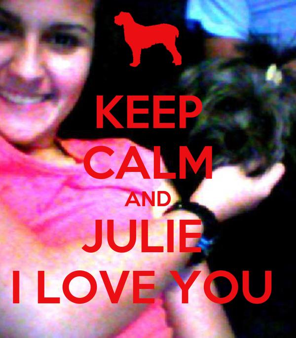 KEEP CALM AND JULIE  I LOVE YOU
