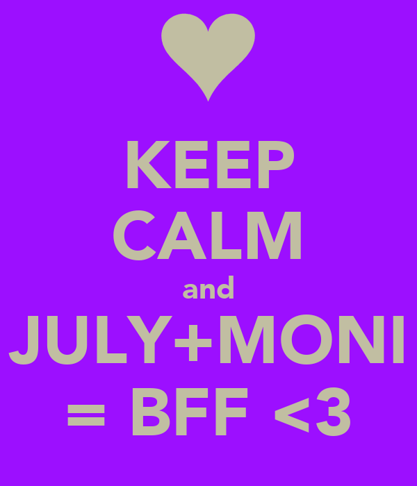 KEEP CALM and JULY+MONI = BFF <3