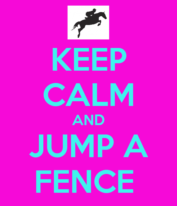 KEEP CALM AND JUMP A FENCE