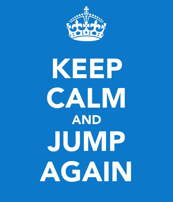 KEEP CALM AND JUMP AGAIN