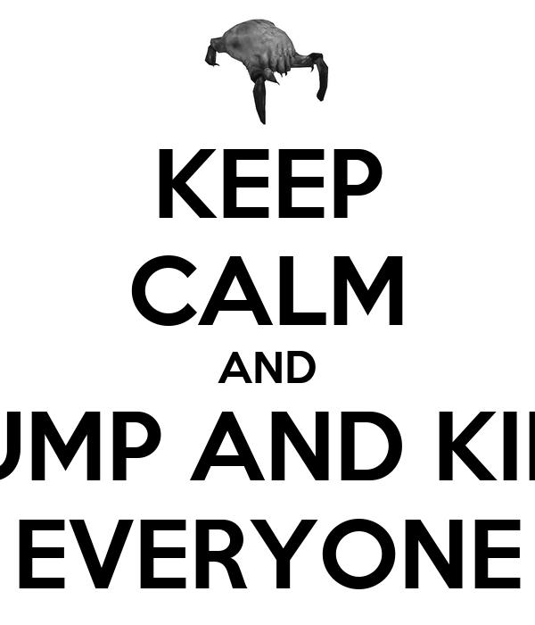 KEEP CALM AND JUMP AND KILL EVERYONE