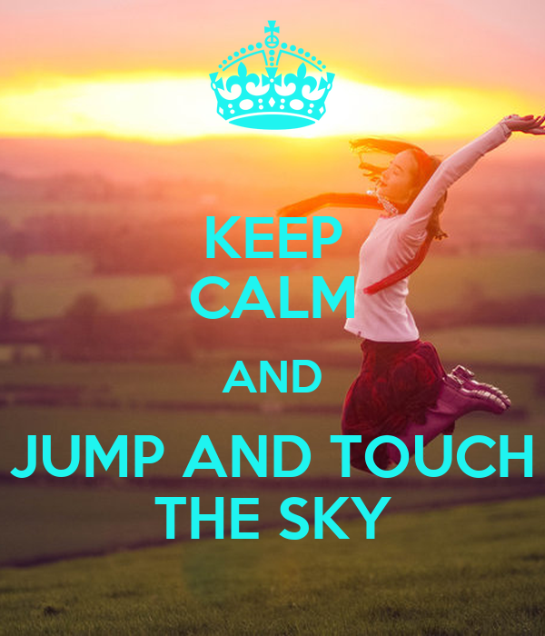 KEEP CALM AND JUMP AND TOUCH THE SKY